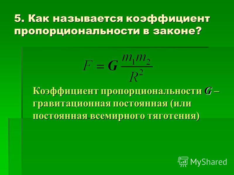 5. Как называется коэффициент пропорциональности в законе? Коэффициент пропорциональности G – гравитационная постоянная (или постоянная всемирного тяготения)