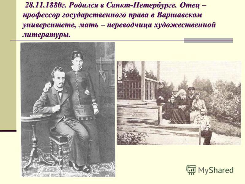 28.11.1880 г. Родился в Санкт-Петербурге. Отец – профессор государственного права в Варшавском университете, мать – переводчица художественной литературы.