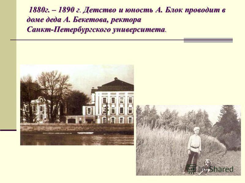 1880 г. – 1890 г. Детство и юность А. Блок проводит в доме деда А. Бекетова, ректора Санкт-Петербургского университета.