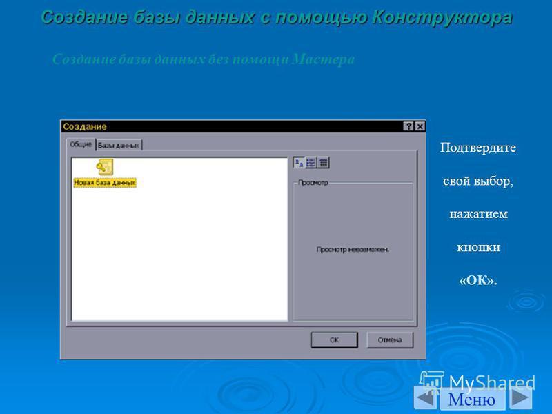 Создание базы данных с помощью Конструктора Создание базы данных без помощи Мастера Подтвердите свой выбор, нажатием кнопки «ОК». Меню