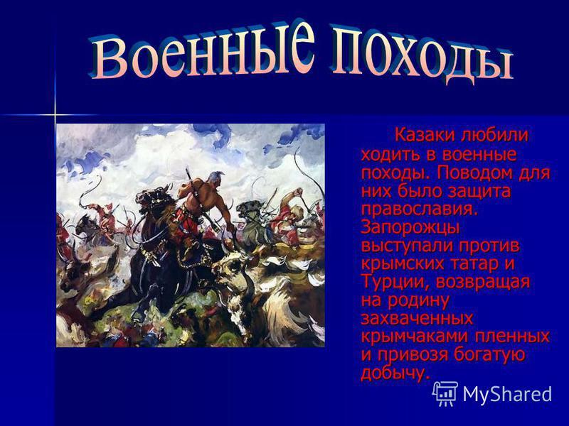 Казаки любили ходить в военные походы. Поводом для них было защита православия. Запорожцы выступали против крымских татар и Турции, возвращая на родину захваченных крымчаками пленных и привозя богатую добычу. Казаки любили ходить в военные походы. По