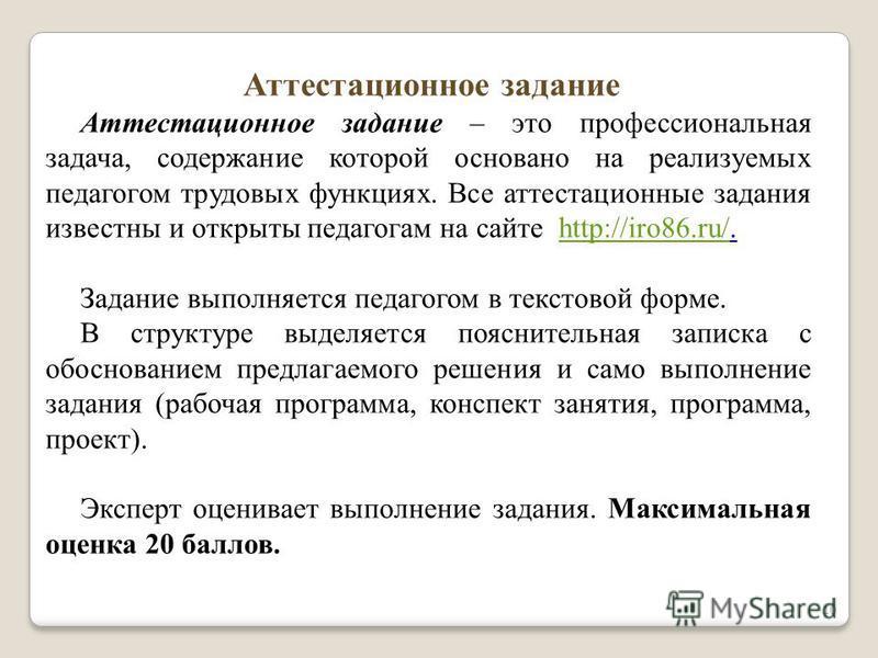 10 Аттестационное задание – это профессиональная задача, содержание которой основано на реализуемых педагогом трудовых функциях. Все аттестационные задания известны и открыты педагогам на сайте http://iro86.ru/.http://iro86.ru/ Задание выполняется пе
