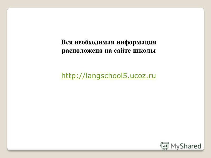 17 Вся необходимая информация расположена на сайте школы http://langschool5.ucoz.ru