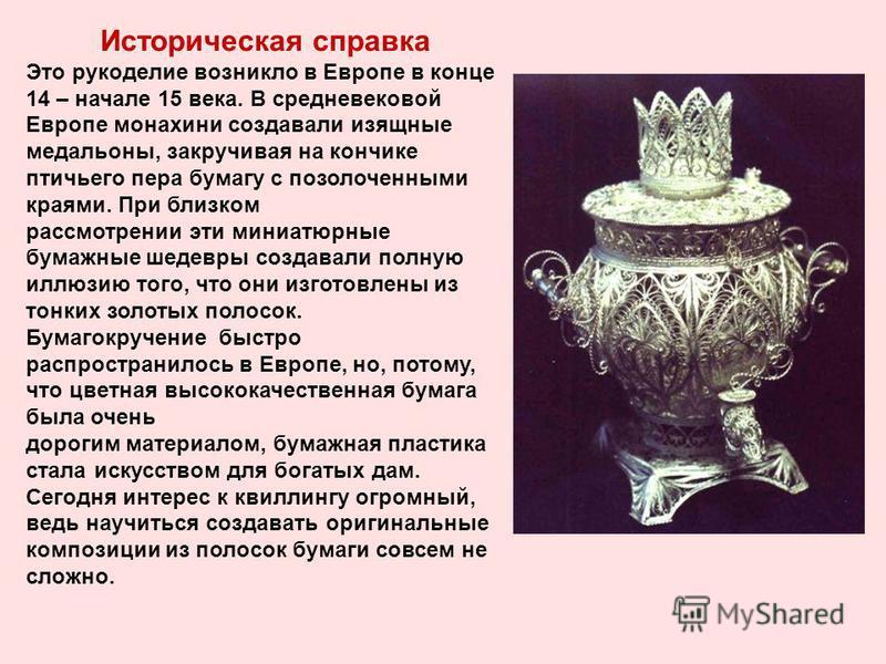 Историческая справка Это рукоделие возникло в Европе в конце 14 – начале 15 века. В средневековой Европе монахини создавали изящные медальоны, закручивая на кончике птичьего пера бумагу с позолоченными краями. При близком рассмотрении эти миниатюрные