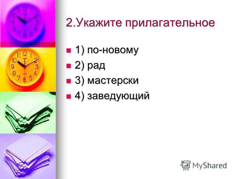2. Укажите прилагательное 1) по-новому 2) рад 3) мастерски 4) заведующий
