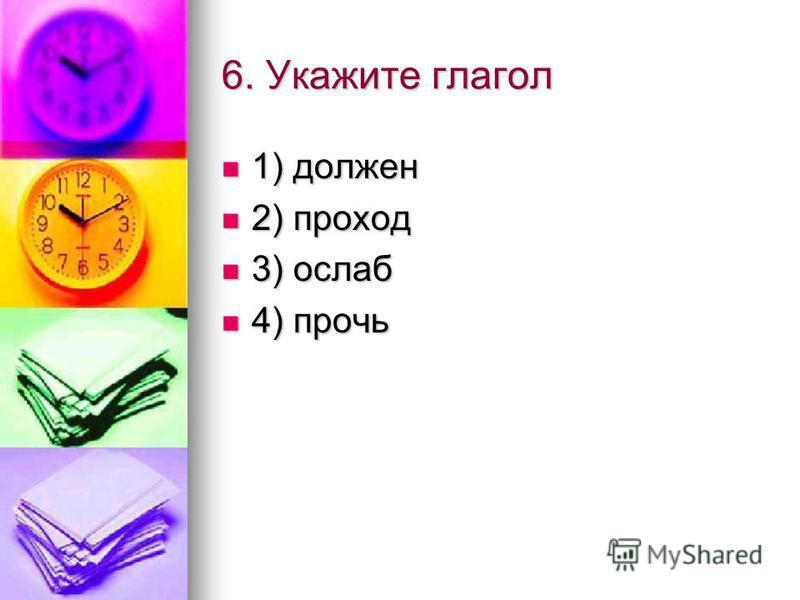 6. Укажите глагол 1) должен 2) проход 3) ослаб 4) прочь