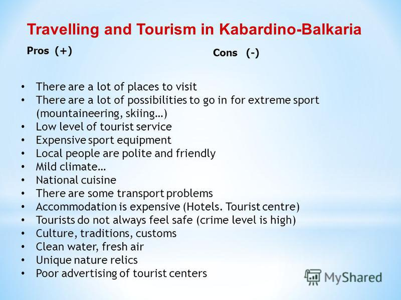 Travelling and Tourism in Kabardino-Balkaria Pros (+) Cons (-) There are a lot of places to visit There are a lot of possibilities to go in for extreme sport (mountaineering, skiing…) Low level of tourist service Expensive sport equipment Local peopl
