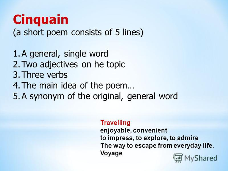 Cinquain (a short poem consists of 5 lines) 1.A general, single word 2.Two adjectives on he topic 3.Three verbs 4.The main idea of the poem… 5.A synonym of the original, general word Travelling enjoyable, convenient to impress, to explore, to admire