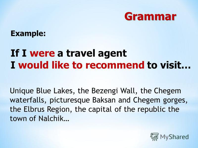 Example: If I were a travel agent I would like to recommend to visit… Grammar Unique Blue Lakes, the Bezengi Wall, the Chegem waterfalls, picturesque Baksan and Chegem gorges, the Elbrus Region, the capital of the republic the town of Nalchik…