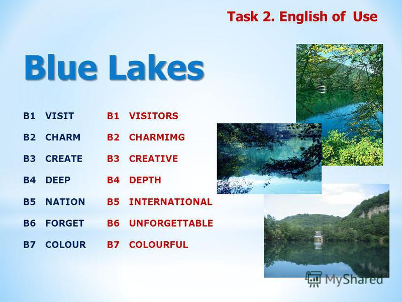 Blue Lakes Task 2. English of Use B1 VISIT B2 CHARM B3 CREATE B4 DEEP B5 NATION B6 FORGET B7 COLOUR B1 VISITORS B2 CHARMIMG B3 CREATIVE B4 DEPTH B5 INTERNATIONAL B6 UNFORGETTABLE B7 COLOURFUL