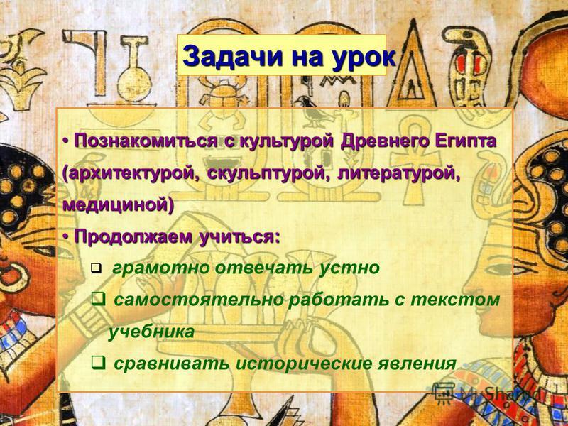 Познакомиться с культурой Древнего Египта (архитектурой, скульптурой, литературой, медициной) Познакомиться с культурой Древнего Египта (архитектурой, скульптурой, литературой, медициной) Продолжаем учиться: Продолжаем учиться: грамотно отвечать устн