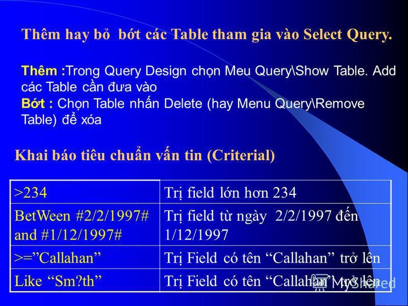 Thêm hay b bt các Table tham gia vào Select Query. Thêm :Trong Query Design chn Meu Query\Show Table. Add các Table cn đưa vào Bt : Chn Table nhn Delete (hay Menu Query\Remove Table) đ xóa Khai báo tiêu chun vn tin (Criterial) >234Tr field ln hơn 234