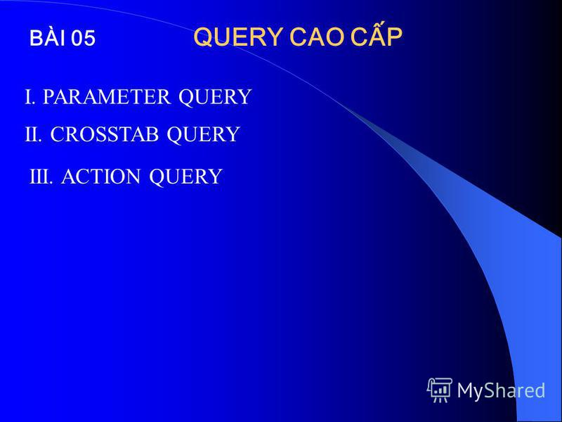 BÀI 05 QUERY CAO CP I. PARAMETER QUERY II. CROSSTAB QUERY III. ACTION QUERY