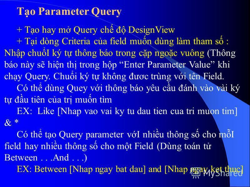 To Parameter Query + To hay m Query ch đ DesignView + Ti dòng Criteria ca field mun dùng làm tham s : Nhp chuI ký t thông báo trong cp ngoc vuông (Thông báo này s hin th trong hp Enter Parameter Value khi chy Query. Chui ký t không đươc trùng vi tên