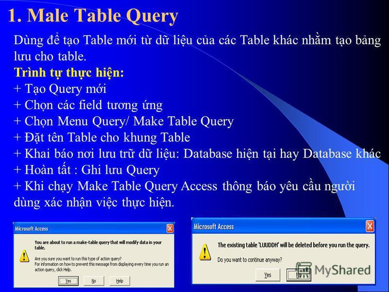 1. Male Table Query Dùng đ to Table mi t d liu ca các Table khác nhm to bng lưu cho table. Trình t thc hin: + To Query mi + Chn các field tương ng + Chn Menu Query/ Make Table Query + Đt tên Table cho khung Table + Khai báo nơi lưu tr d liu: Database