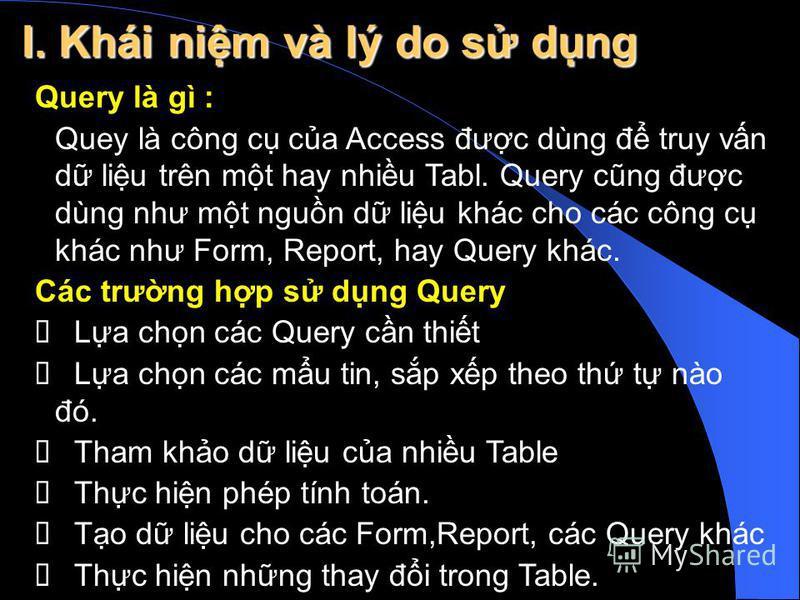 Query là gì : Quey là công c ca Access đưc dùng đ truy vn d liu trên mt hay nhiu Tabl. Query cũng đưc dùng như mt ngun d liu khác cho các công c khác như Form, Report, hay Query khác. Các trưng hp s dng Query La chn các Query cn thit La chn các mu ti