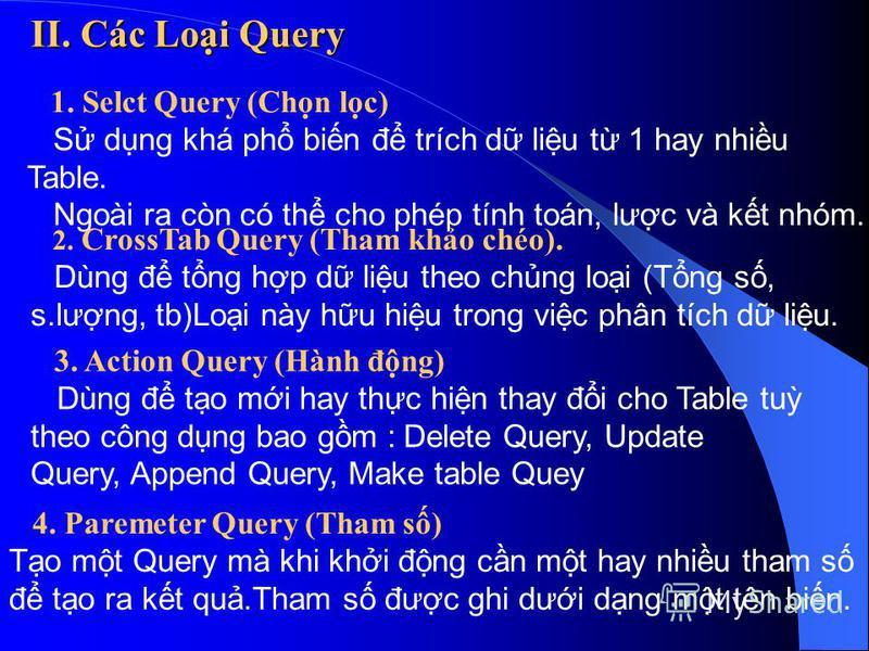 II. Các Loi Query 1. Selct Query (Chn lc) S dng khá ph bin đ trích d liu t 1 hay nhiu Table. Ngoài ra còn có th cho phép tính toán, lưc và kt nhóm. 2. CrossTab Query (Tham kho chéo). Dùng đ tng hp d liu theo chng loi (Tng s, s.lưng, tb)Loi này hu hiu
