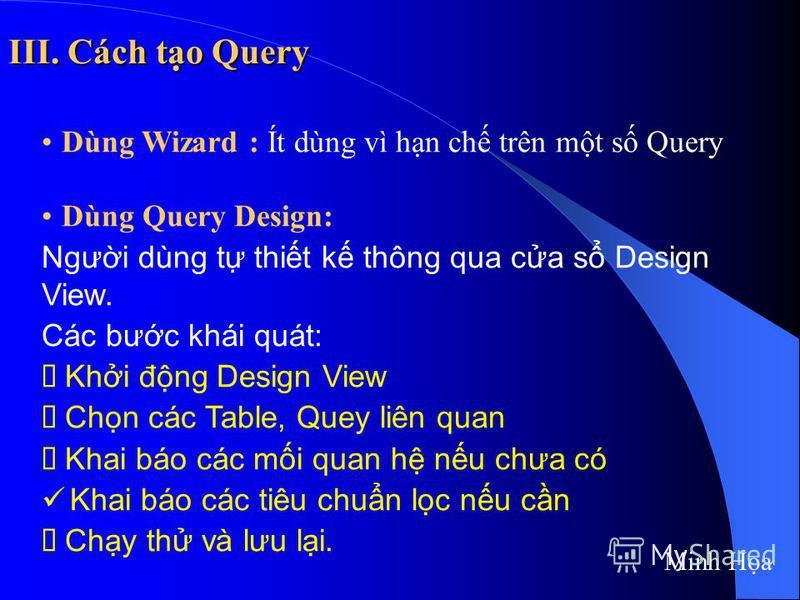 III. Cách to Query Dùng Wizard : Ít dùng vì hn ch trên mt s Query Dùng Query Design: Ngưi dùng t thit k thông qua ca s Design View. Các bưc khái quát: Khi đng Design View Chn các Table, Quey liên quan Khai báo các mi quan h nu chưa có Khai báo các ti