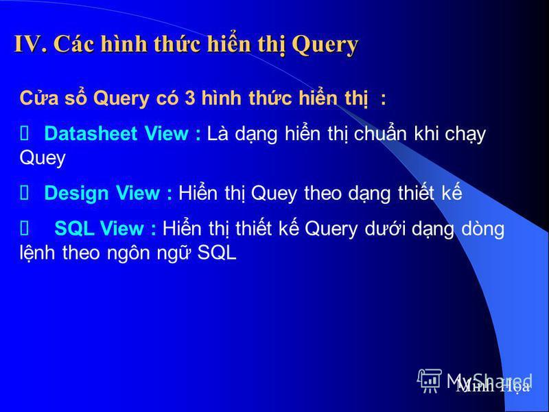 IV. Các hình thc hin th Query Ca s Query có 3 hình thc hin th : Datasheet View : Là dng hin th chun khi chy Quey Design View : Hin th Quey theo dng thit k SQL View : Hin th thit k Query dưi dng dòng lnh theo ngôn ng SQL Minh Ha