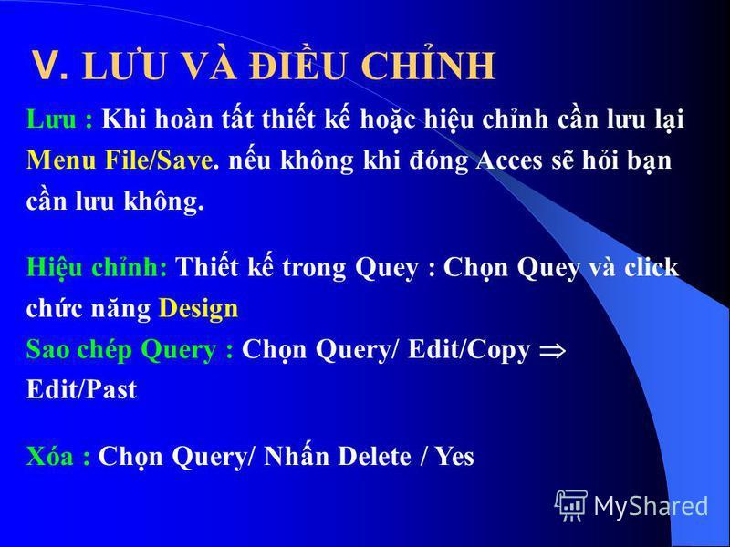 Lưu : Khi hoàn tt thit k hoc hiu chnh cn lưu li Menu File/Save. nu không khi đóng Acces s hi bn cn lưu không. Hiu chnh: Thit k trong Quey : Chn Quey và click chc năng Design Sao chép Query : Chn Query/ Edit/Copy Edit/Past Xóa : Chn Query/ Nhn Delete