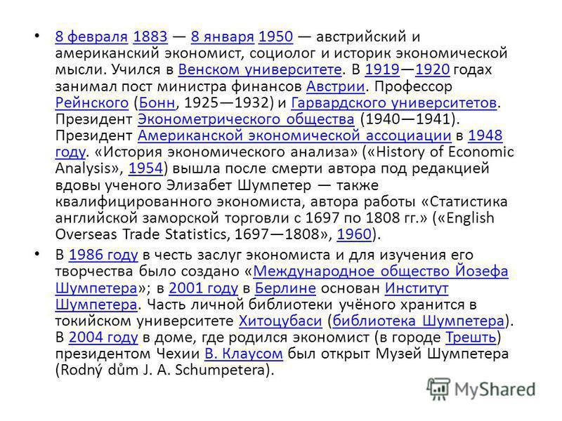8 февраля 1883 8 января 1950 австрийский и американский экономист, социолог и историк экономической мысли. Учился в Венском университете. В 19191920 годах занимал пост министра финансов Австрии. Профессор Рейнского (Бонн, 19251932) и Гарвардского уни
