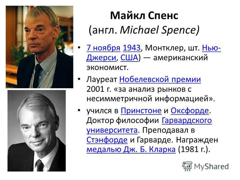 Майкл Спенс (англ. Michael Spence) 7 ноября 1943, Монтклер, шт. Нью- Джерси, США) американский экономист. 7 ноября 1943Нью- ДжерсиСША Лауреат Нобелевской премии 2001 г. «за анализ рынков с несимметричной информацией».Нобелевской премии учился в Принс