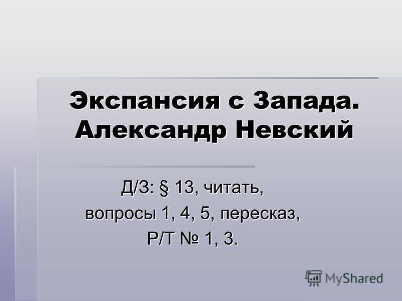 Экспансия с Запада. Александр Невский Д/З: § 13, читать, вопросы 1, 4, 5, пересказ, Р/Т 1, 3.