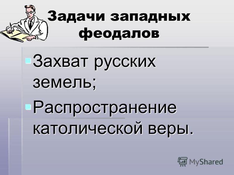 Задачи западных феодалов Захват русских земель; Распространение католической веры.