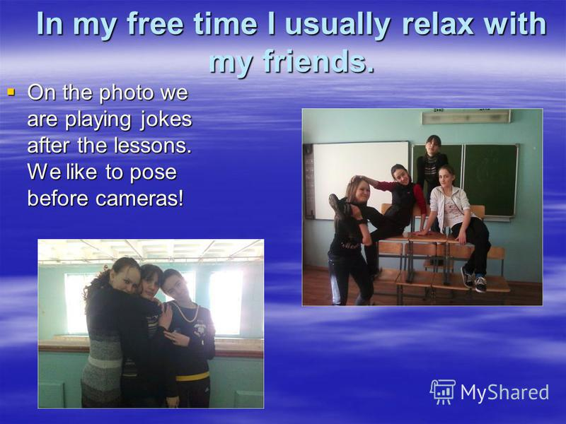 In my free time I usually relax with my friends. On the photo we are playing jokes after the lessons. We like to pose before cameras! On the photo we are playing jokes after the lessons. We like to pose before cameras!