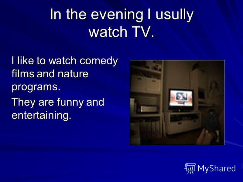 In the evening I usully watch TV. I like to watch comedy films and nature programs. I like to watch comedy films and nature programs. They are funny and entertaining. They are funny and entertaining.