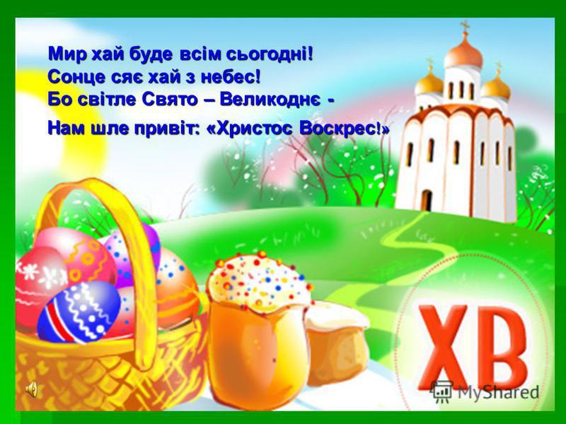 Мир хай буде всім сьогодні! Сонце сяє хай з небес! Бо світле Свято – Великоднє - Нам шле привіт: «Христос Воскрес !» Мир хай буде всім сьогодні! Сонце сяє хай з небес! Бо світле Свято – Великоднє - Нам шле привіт: «Христос Воскрес !»