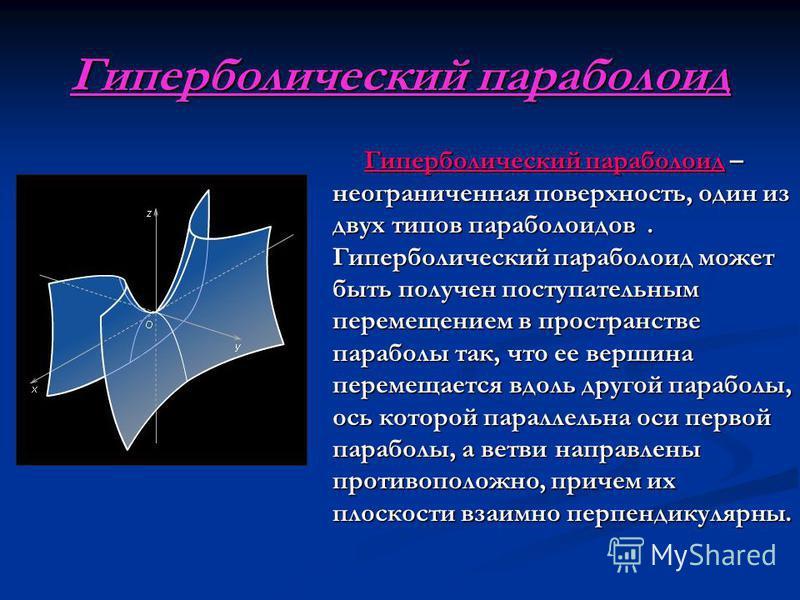 Гиперболический параболоид Гиперболический параболоид – неограниченная поверхность, один из двух типов параболоидов. Гиперболический параболоид может быть получен поступательным перемещением в пространстве параболы так, что ее вершина перемещается вд