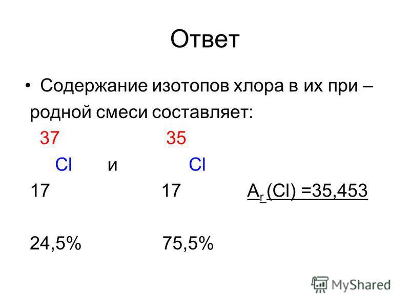 Ответ Содержание изотопов хлора в их при – родной смеси составляет: 37 35 Cl и Cl 17 17 А r (Cl) =35,453 24,5% 75,5%