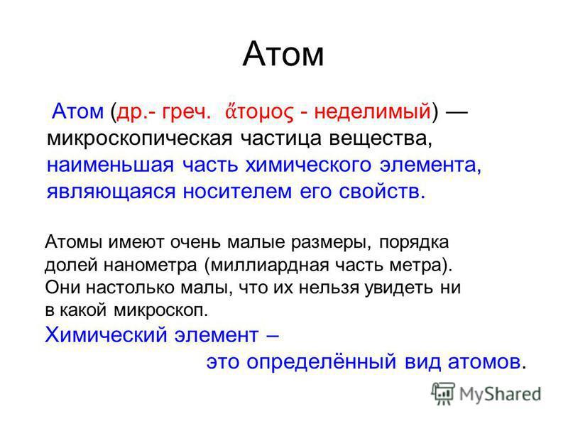 Атом Атом (др.- греч. τομος - неделимый) микроскопическая частица вещества, наименьшая часть химического элемента, являющаяся носителем его свойств. Атомы имеют очень малые размеры, порядка долей нанометра (миллиардная часть метра). Они настолько мал