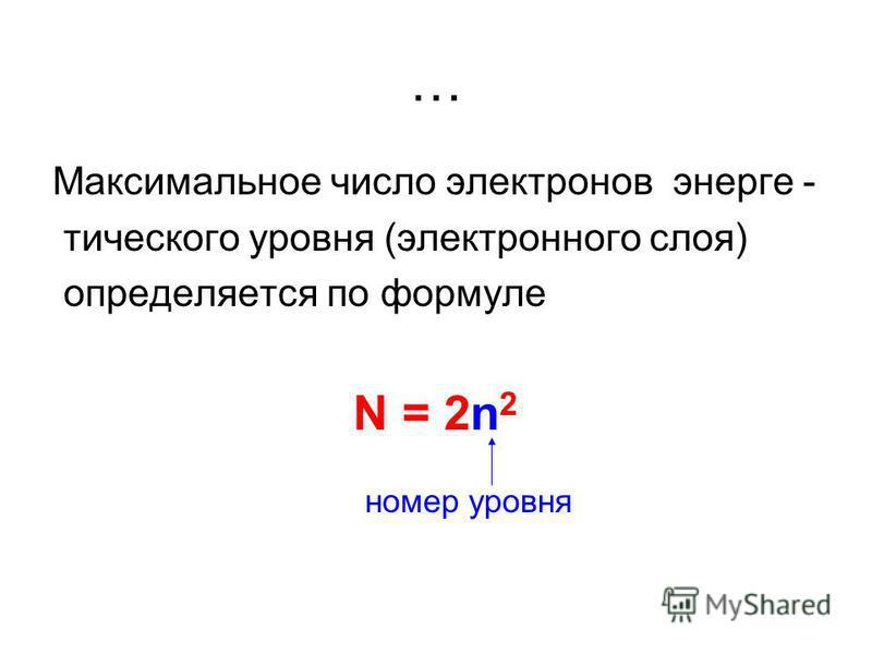 … Максимальное число электронов энергетического уровня (электронного слоя) определяется по формуле N = 2n 2 номер уровня