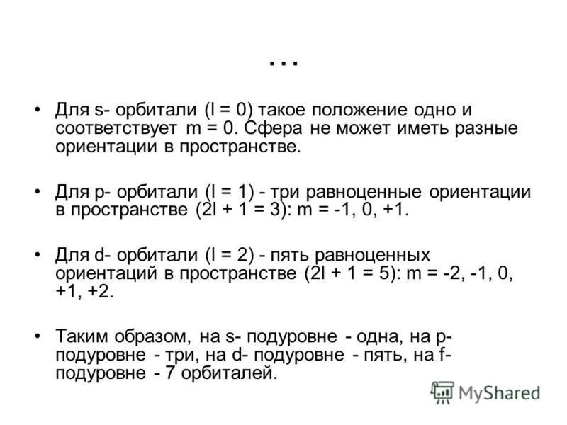 … Для s- орбитали (l = 0) такое положение одно и соответствует m = 0. Сфера не может иметь разные ориентации в пространстве. Для p- орбитали (l = 1) - три равноценные ориентации в пространстве (2l + 1 = 3): m = -1, 0, +1. Для d- орбитали (l = 2) - пя