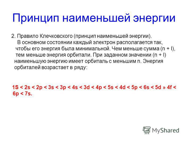 Принцип наименьшей энергии 2. Правило Клечковского (принцип наименьшей энергии). В основном состоянии каждый электрон располагается так, чтобы его энергия была минимальной. Чем меньше сумма (n + l), тем меньше энергия орбитали. При заданном значении