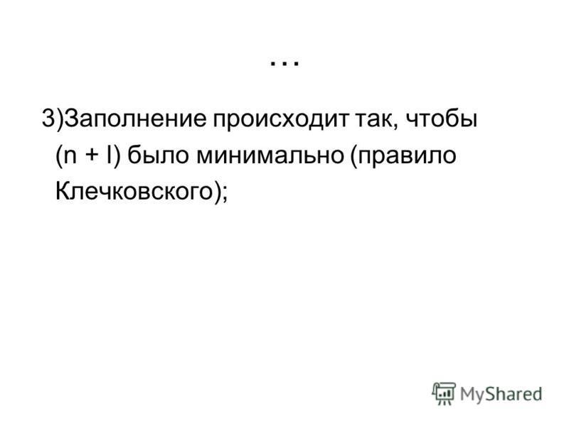 … 3)Заполнение происходит так, чтобы (n + l) было минимально (правило Клечковского);