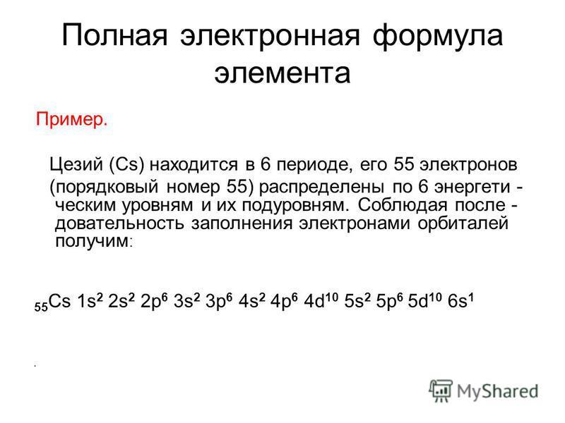 Полная электронная формула элемента Пример. Цезий (Сs) находится в 6 периоде, его 55 электронов (порядковый номер 55) распределены по 6 энергети - ческим уровням и их подуровням. Cоблюдая после - довательность заполнения электронами орбиталей получим