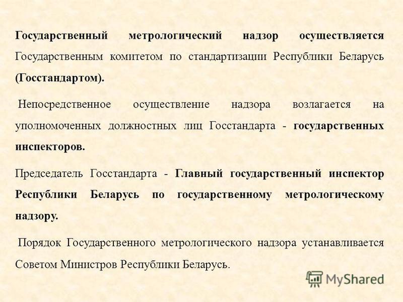 Государственный метрологический надзор осуществляется Государственным комитетом по стандартизации Республики Беларусь (Госстандартом). Непосредственное осуществление надзора возлагается на уполномоченных должностных лиц Госстандарта государственных и