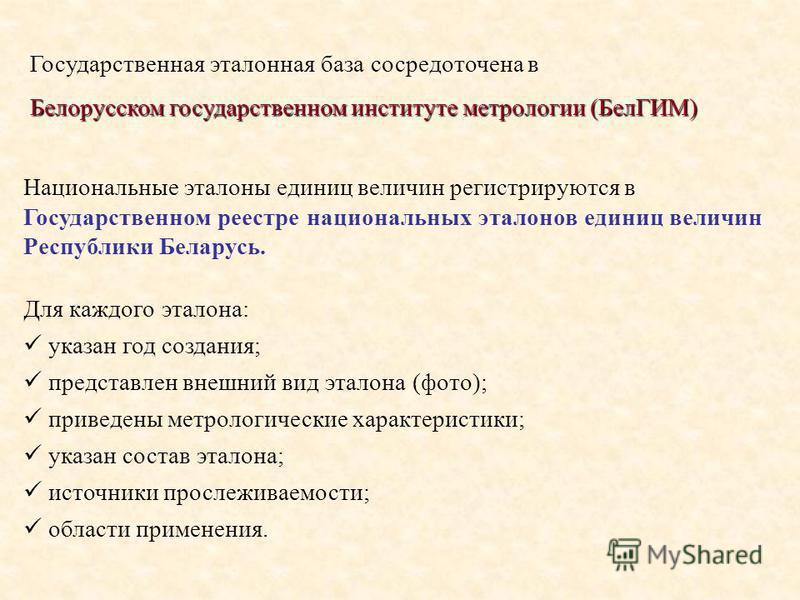 Государственная эталонная база сосредоточена в Белорусском государственном институте метрологии (БелГИМ) Национальные эталоны единиц величин регистрируются в Государственном реестре национальных эталонов единиц величин Республики Беларусь. Для каждог
