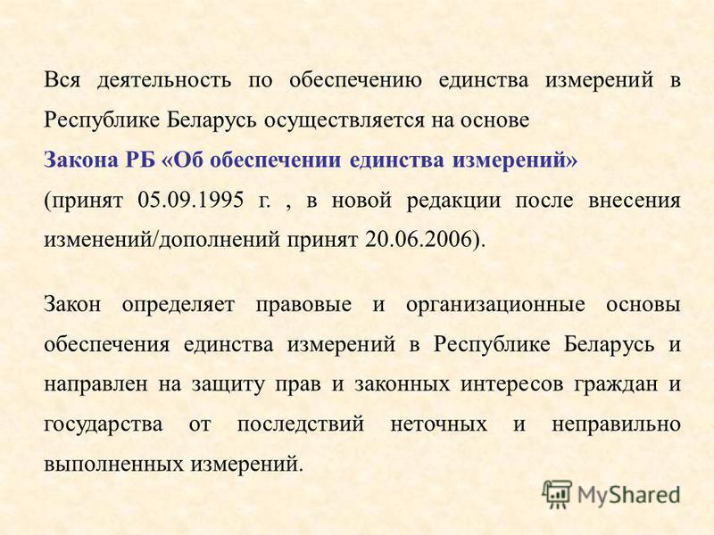 Вся деятельность по обеспечению единства измерений в Республике Беларусь осуществляется на основе Закона РБ «Об обеспечении единства измерений» (принят 05.09.1995 г., в новой редакции после внесения изменений/дополнений принят 20.06.2006). Закон опре