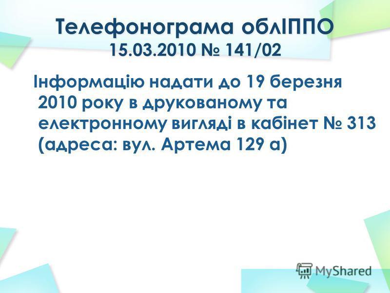 Інформацію надати до 19 березня 2010 року в друкованому та електронному вигляді в кабінет 313 (адреса: вул. Артема 129 а)