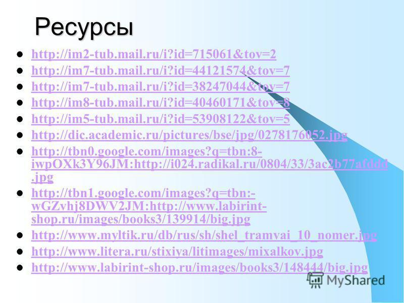 Ресурсы http://im2-tub.mail.ru/i?id=715061&tov=2 http://im7-tub.mail.ru/i?id=44121574&tov=7 http://im7-tub.mail.ru/i?id=38247044&tov=7 http://im8-tub.mail.ru/i?id=40460171&tov=8 http://im5-tub.mail.ru/i?id=53908122&tov=5 http://dic.academic.ru/pictur