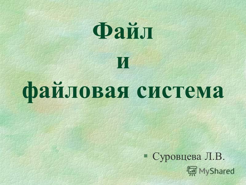 1 Файл и файловая система §Суровцева Л.В.