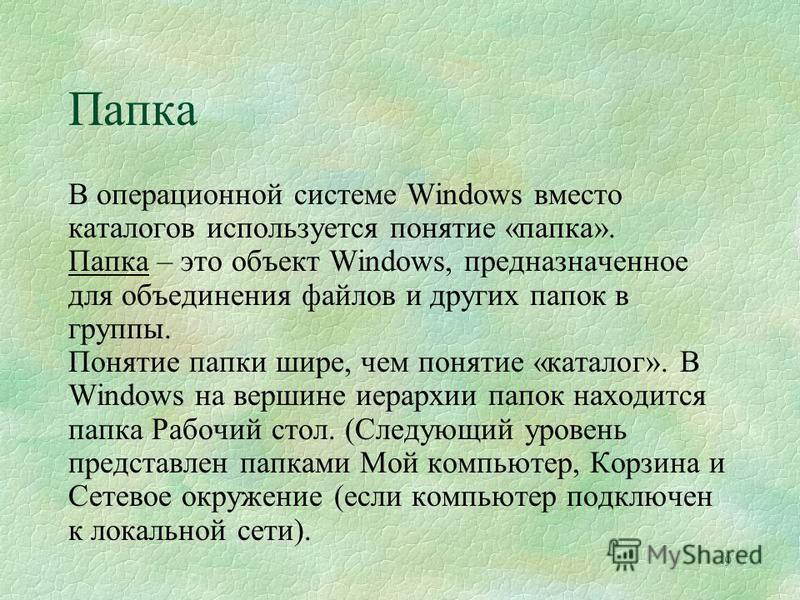 Папка 9 В операционной системе Windows вместо каталогов используется понятие «папка». Папка – это объект Windows, предназначенное для объединения файлов и других папок в группы. Понятие папки шире, чем понятие «каталог». В Windows на вершине иерархии