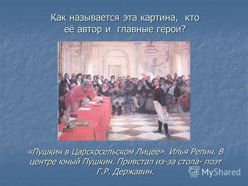 Как называется эта картина, кто её автор и главные герои? «Пушкин в Царскосельском Лицее». Илья Репин. В центре юный Пушкин. Привстал из-за стола- поэт Г.Р. Державин.
