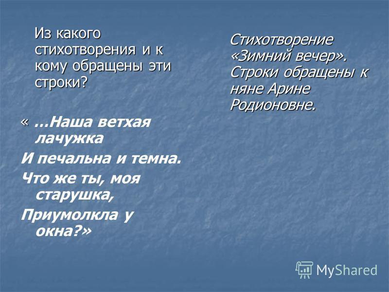 Из какого стихотворения и к кому обращены эти строки? Из какого стихотворения и к кому обращены эти строки? « « …Наша ветхая лачужка И печальна и темна. Что же ты, моя старушка, Приумолкла у окна?» Стихотворение «Зимний вечер». Строки обращены к няне