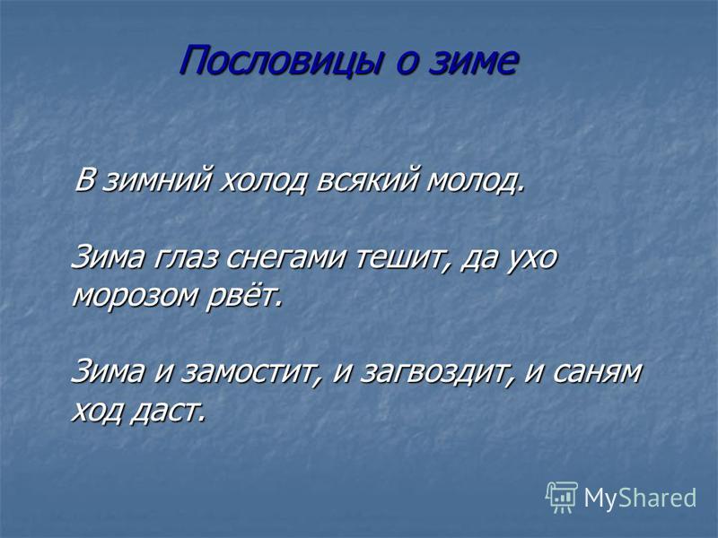В зимний холод всякий молод. Зима глаз снегами тешит, да ухо морозом рвёт. Зима и замостит, и загвоздит, и саням ход даст. В зимний холод всякий молод. Зима глаз снегами тешит, да ухо морозом рвёт. Зима и замостит, и загвоздит, и саням ход даст. Посл