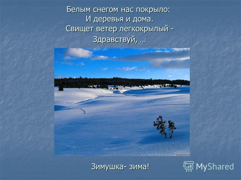 Белым снегом нас покрыло: И деревья и дома. Свищет ветер легкокрылый - Здравствуй, … Зимушка- зима!